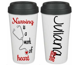 Nursing is a Work of Heart, Nurse Travel Mug, Nurse Graduation Gift, Nursing Instructor Gift, RN Tumbler, Nurse Thank You