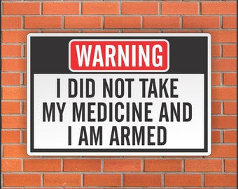 "I Did Not Take My Medicine And  I Am Armed   - Funny Warning Sign - Funny Sign - 12"" X 18"" Aluminum Sign"