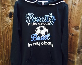 Beauty In the Streets Beast in my Cleats soccer hoodie !