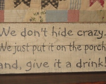 We don't hide crazy. We just put it on the porch and give it a drink!~ Upcycled Recycled Pallet wood sign