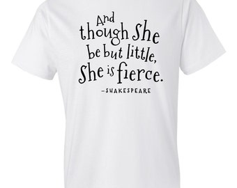 Shakespeare Shirt, And Though She Be But Little, She is fierce, Quote Shirt, Saying Shirt, Book Shirt