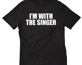 I'm With The Singer Player T-shirt Funny Singer Musician Groupie Band Geek Tee Shirt