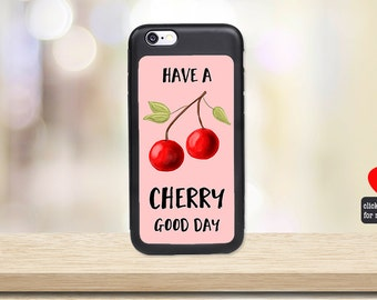Cell Phone Case Have a Cherry Good Day - Fruit Phone Case  - Funny Phone Cover