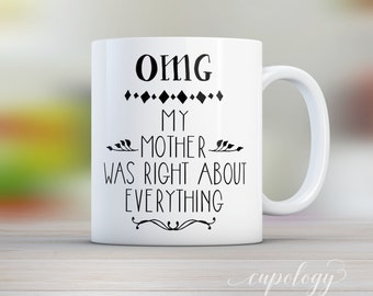 OMG My Mother was Right About Everything, Mothers Day Mug, Gift for Mom, Funny Mug, Gift for Her, Unique Mug, Custom Mug, Custom Cup.