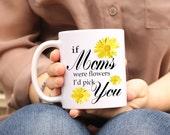 Mom Mug, Gardener gift, If Moms Were Flowers I'd Pick You, Mom Coffee Mug, Gifts for Mother, Mothers Day Mug, Sunflower Mug, mom gift ideas