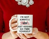 I'm not always a B!@#% Just Kidding go F**k yourself Mature 11 oz or 15 oz Coffee Mug