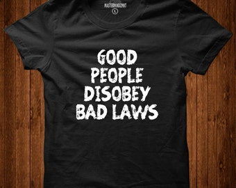 Good People Disobey Bad Laws, political shirt, inspirational shirt, anti trump shirt, quote shirt, unisex shirt, gift for him, gift for her
