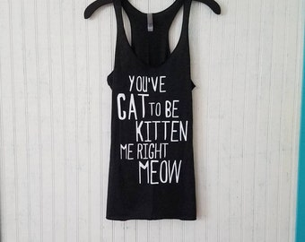 You've Cat To Be Kitten Me Right Meow Women's Racerback Tank, 4 Colors Available!, Cat Tank Top, Women's Kitten Tank