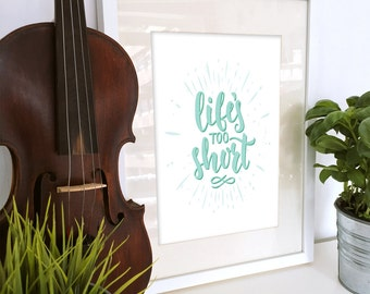 Life's Too Short | Printable wall decor | Inspirational art