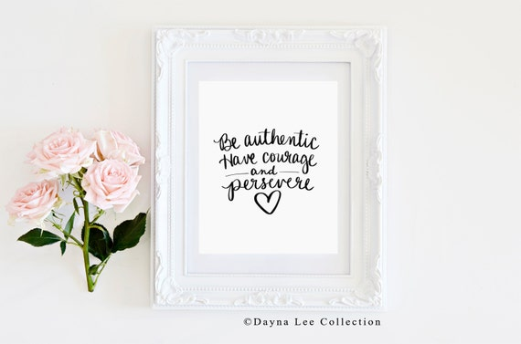 Be authentic. Have courage and persevere - Inspirational Quote Hand Lettered Art Print