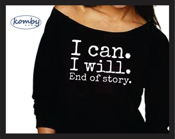 I Can I Will End Of Story. Long Sleeve. Funny Shirt. Sweatshirt. Off the Shoulder. 3/4 Sleeve. Sweater