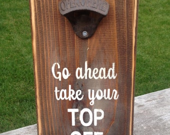 Go Ahead Take Your Top Off Beer Bottle Opener Wood Sign - Hand Painted Sign - Man Cave Sign - Beer Opener Sign - Funny Wood Sign