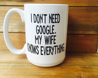 I Don't Need Google, My Wife Knows Everything||Husband Mug||Gifts for Husband||Valentines Day Gift for Husband