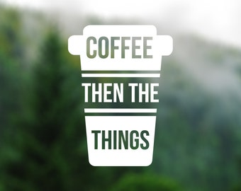 DECAL [Coffee Then The Things] Vinyl Decal, Car Window Decal, Laptop Decal, Laptop Sticker, Water Bottle Decal, Phone Decal, Bumper Sticker