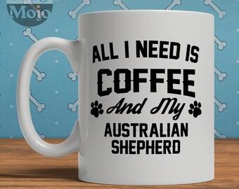 Australian Shepherd Mug - All I Need Is Coffee And My Australian Shepherd - Ceramic Mug For Dog Lovers