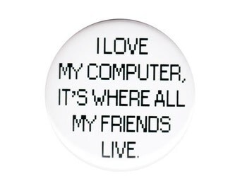 I Love My Computer It's Where All My Friends Live Button Badge Pin Funny Internet Geek