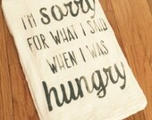 I'm sorry for what I said when I was hungry flour sack towel ~ kitchen towel ~ tea towel multiple color options