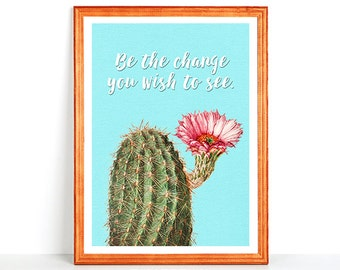 BE THE CHANGE you wish to see Inspirational Quote Printable Wall Art Print Cactus Flower Blossom Motivation Gandhi Inspiration Affirmation
