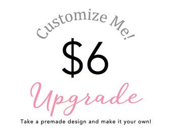 CUSTOMIZE ME : Make a premade design yours! Add On