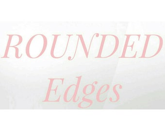 ROUNDED edges PICS