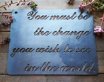 You Must Be the Change You Wish To See in the World Rustic Raw Steel Quote Sign Sayings, Metal Sign, Inspirational Quote BE Creations