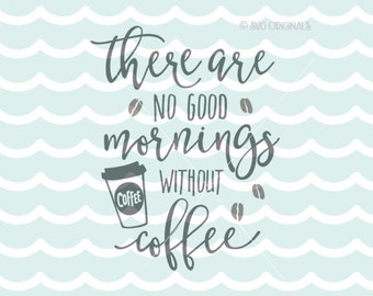 Coffee SVG File. There Are no Good Mornings Without Coffee SVG Cricut Explore & more. Cut or Printable. Coffee Lover Cup Starbucks SVG