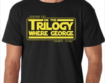 Star Wars Show Us On The Trilogy Where George Hurt You Funny Custom Made T-Shirt