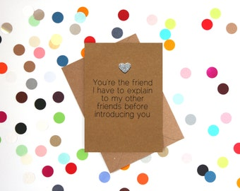 Funny birthday card: You're the friend I have to explain to my other friends before introducing you