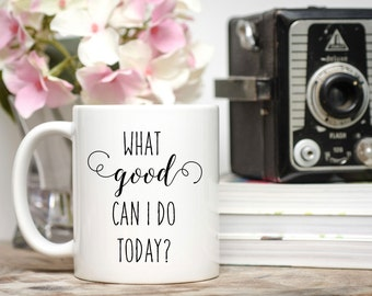 Positive Mug / What Good Can I Do Today / 11 or 15 oz Mug / Free Gift Wrap on Request