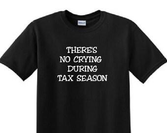 Tax Season - Theres No Crying during TAX SEASON Funny T-Shirt