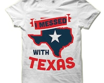 I Messed with Texas T-Shirt. Funny Patriotic Shirt.  4th Of July Party Tee Shirt.