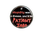 """Stupidity Button, Dark Humor Button, Pinback Button,  Small Badge, 1.25"""" Button, If Stupidity Was a Disease, You'd be Patient Zero - Y15"""