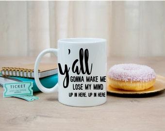 Yall Gonna Make Me Lose My Mind up in here Mug | Coffee | Tea | Handmade | Gift | Momlife | Funny | Husband | Custom| wife | mom | teacher