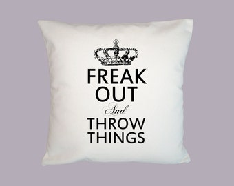 Freak Out and Throw Things HANDMADE 16x16 Pillow Cover - Choice of Fabric and image in ANY COLOR