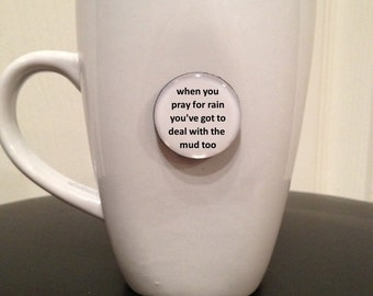 Quote   Mug   Magnet   When You Pray For Rain You've Got To Deal With The Mud Too