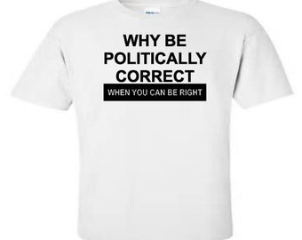 Why be politically correct when you can be right
