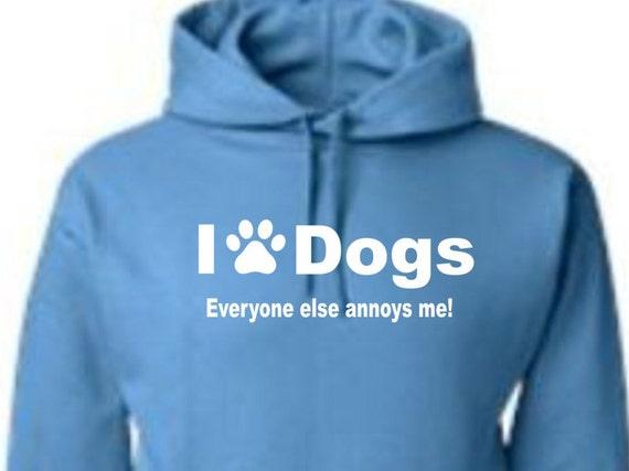 Love dogs-everyone else annoys me hoodie, Love dogs hoodie, dog lover hoodie, funny hoodie, statement hoodie, hilarious hoodie,