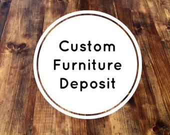 Furniture Deposit | Custom Furniture