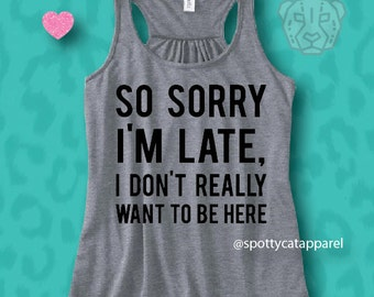 SO SORRY I'm LATE I Don't Really Want To Be Here, Flowy super soft tank,fitness, gym,workout,yoga,pilates,barre,beach,wine,jesus,yoga,funny