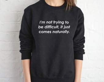 I'm Not Trying To Be Difficult, It Just Comes Naturally Sweatshirt Sweater Jumper Top Fashion Funny Slogan Grunge