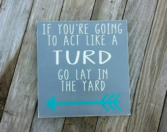 READ SHOP UPDATES If you're going to act like a turd go lay in the yard sign, Funny Signs, Mom humor, Family Humor,