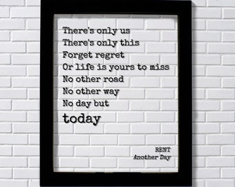 RENT Transparent Print. There's only us There's only this Forget regret Or life is yours to miss No other way No day but today. Another Day