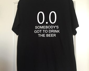 0.0 Somebody's got to drink the beer T-SHirt