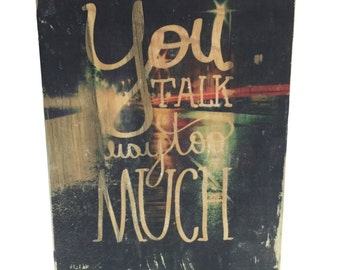 You Talk Way Too Much - Upcycled Repurposed Wood Art