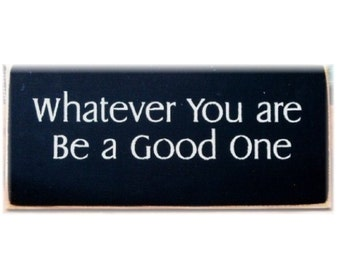 Whatever you are be a good one primitive wood sign