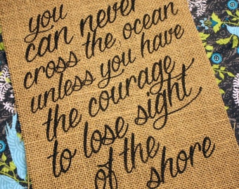 You can never cross the ocean unless you have courage to lose sight of the shore. *Burlap Print*