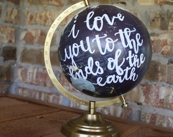 "Hand Lettered Globe ""I love you to the ends of the earth"", anniversary gift, i love you gift"