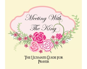 Meeting With The King: The Ultimate Guide For Prayer
