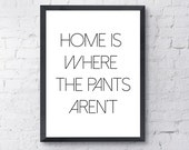 Poster Print. Home is where the pants aren't.  Art, Motivational, Funny, Inspirational, Quote.  All Prints BUY 2 GET 1 FREE!
