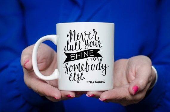 Never Dull Your Shine For Somebody Else | Tyra Banks Quote | Inspirational Message Mugs | 11 oz.
